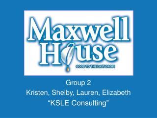 """Group 2 Kristen, Shelby, Lauren, Elizabeth """"KSLE Consulting"""""""