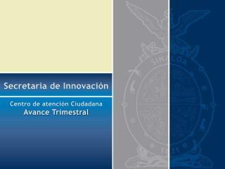 Secretaria de Innovación Centro de atención Ciudadana Avance Trimestral