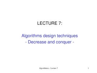LECTURE 7: Algorithms design techniques - Decrease and conquer -