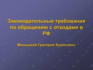 Законодательные требования по обращению с отходами в РФ Малышков Григорий Борисович