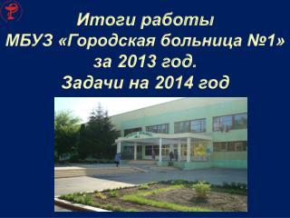 Итоги работы  МБУЗ «Городская больница №1» за 2013 год. Задачи на 2014 год
