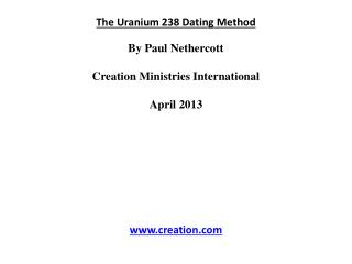 The  Uranium 238  Dating Method By Paul  Nethercott Creation Ministries International April 2013