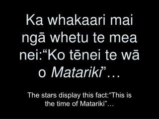 """Ka whakaari  mai ng ā  whetu te mea nei:""""Ko t ē nei te w ā o Matariki """"…"""