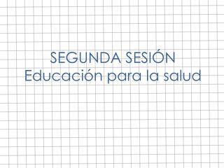 SEGUNDA SESIÓN Educación para la salud