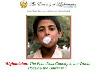 """"""" Afghanistan :  The Friendliest Country in the World, Possibly the Universe."""""""