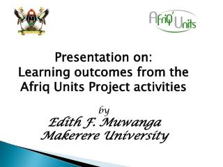 Presentation on:  Learning outcomes from the Afriq Units Project activities  by  Edith F. Muwanga Makerere University