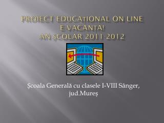 PROIECT EDUCA ? IONAL ON LINE E-VACAN ? A! An ?colar 2011-2012