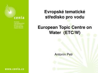 Evropské tematické st ř edisko pro vodu European Topic Centre on  Water  (ETC/W)