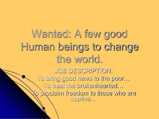 Wanted: A few good Human beings to change the world.