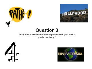 Question 3   What kind of media institution might distribute your media product and why ?