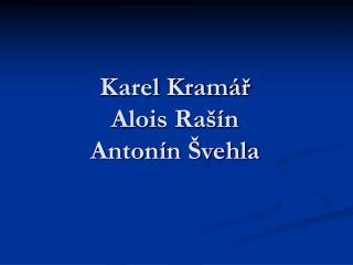 Karel Kram r Alois Ra  n Anton n  vehla