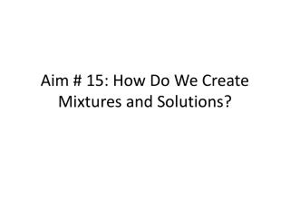 Aim # 15: How Do We Create Mixtures and Solutions?