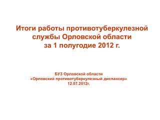 Итоги работы противотуберкулезной службы Орловской области  за 1 полугодие 2012 г.