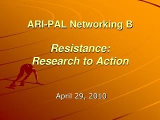 ARI-PAL Networking B Resistance:   Research to Action