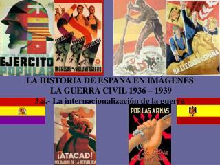 LA HISTORIA DE ESPAÑA EN IMÁGENES  LA GUERRA CIVIL 1936 – 1939