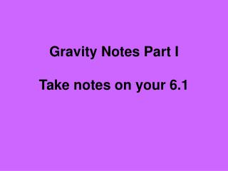 Gravity Notes Part I Take notes on your 6.1