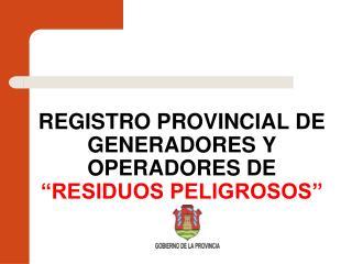 """REGISTRO PROVINCIAL DE GENERADORES Y OPERADORES DE  """"RESIDUOS PELIGROSOS"""""""