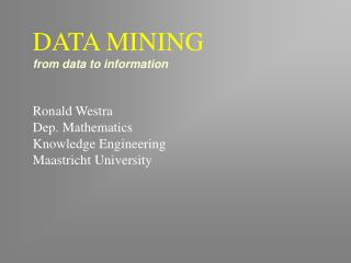 DATA MINING from data to information Ronald Westra Dep. Mathematics Knowledge Engineering