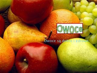 Owoce są dobre i zdrowe