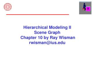 Hierarchical Modeling II Scene Graph  Chapter 10 by Ray Wisman rwisman@ius