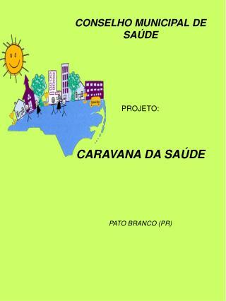 CONSELHO MUNICIPAL DE SA DE      PROJETO:    CARAVANA DA SA DE     PATO BRANCO PR