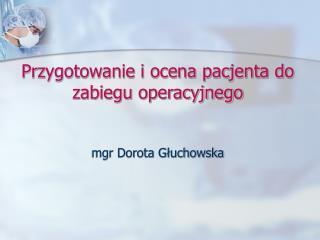 Przygotowanie i ocena pacjenta do zabiegu operacyjnego mgr Dorota Głuchowska