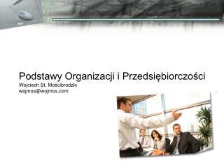 Podstawy Organizacji i Przedsiębiorczości Wojciech St. Mościbrodzki wojmos@wojmos