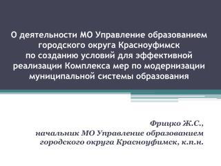 Фрицко  Ж.С.,  начальник МО Управление образованием  городского округа Красноуфимск, к.п.н.