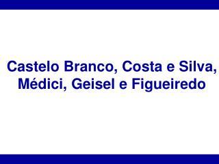 Castelo Branco, Costa e Silva,  M�dici, Geisel e Figueiredo
