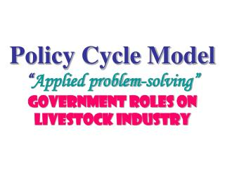 "Policy Cycle Model "" Applied problem-solving"" Government Roles on Livestock Industry"