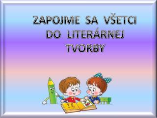 ZAPOJME  SA  VŠETCI DO  LITERÁRNEJ TVORBY
