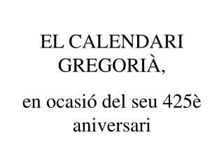 EL CALENDARI GREGORIÀ, en ocasió del seu 425è aniversari