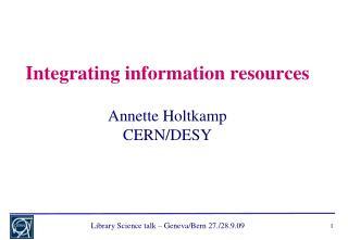 Integrating information resources Annette Holtkamp CERN/DESY