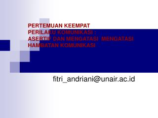 PERTEMUAN KEEMPAT  PERILAKU KOMUNIKASI :  ASERTIF DAN MENGATASI  MENGATASI HAMBATAN KOMUNIKASI