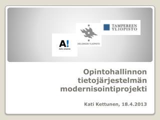 Opintohallinnon tietojärjestelmän modernisointiprojekti Kati Kettunen, 18.4.2013