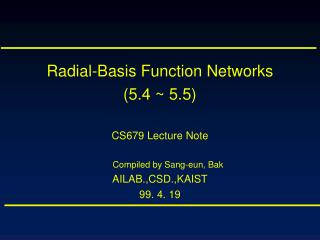 Radial-Basis Function Networks (5.4 ~ 5.5) CS679 Lecture Note Compiled by Sang-eun, Bak