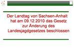 Der Landtag von Sachsen-Anhalt hat am 09.12.2010 das Gesetz zur  nderung des Landesjagdgesetzes beschlossen
