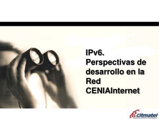 IPv6. Perspectivas de desarrollo en la Red CENIAInternet
