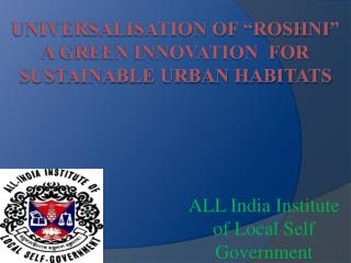 "Universalisation of ""Roshni"" a Green INNOVATION  FOR Sustainable urban HABITATS"