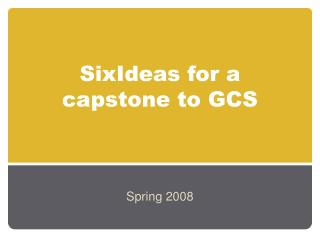 SixIdeas for a capstone to GCS