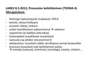LARK2 8.3.2013, Prosessien kehittäminen (TEEMA 4)  Ydinajatukset: