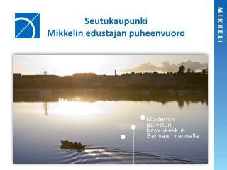 Seutukaupunki Mikkelin edustajan puheenvuoro