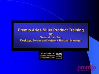 Premio Aries M133 Product Training By Samuel Sanchez Desktop, Server and Network Product Manager