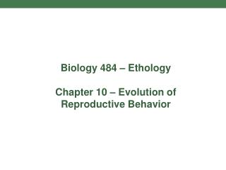 Biology 484 – Ethology Chapter 10 – Evolution of Reproductive Behavior