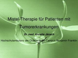 Mistel-Therapie f r Patienten mit Tumorerkrankungen Dr. med. Annette J nsch Hochschulambulanz der Charite Berlin Campus