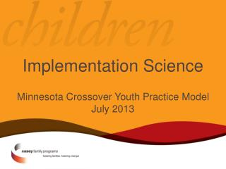Implementation Science Minnesota Crossover Youth Practice Model July 2013