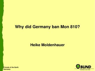 Why did Germany ban Mon 810?  Heike Moldenhauer