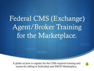 Federal CMS (Exchange) Agent/Broker Training for the Marketplace.