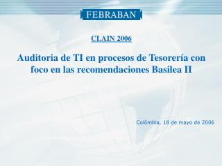 CLAIN 2006 Auditoria de TI en procesos de Tesorería con foco en las recomendaciones Basilea II