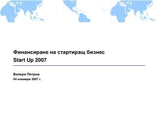 Финансиране на стартиращ бизнес Start Up 2007 Валери Петров 04 ноември 2007 г.